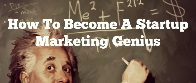 How To Become A Startup Marketing Genius